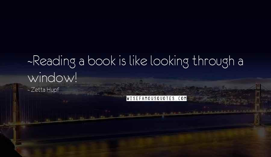 Zetta Hupf quotes: ~Reading a book is like looking through a window!