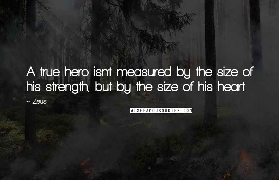 Zeus quotes: A true hero isn't measured by the size of his strength, but by the size of his heart.