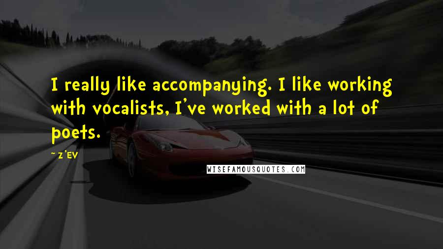 Z'EV quotes: I really like accompanying. I like working with vocalists, I've worked with a lot of poets.