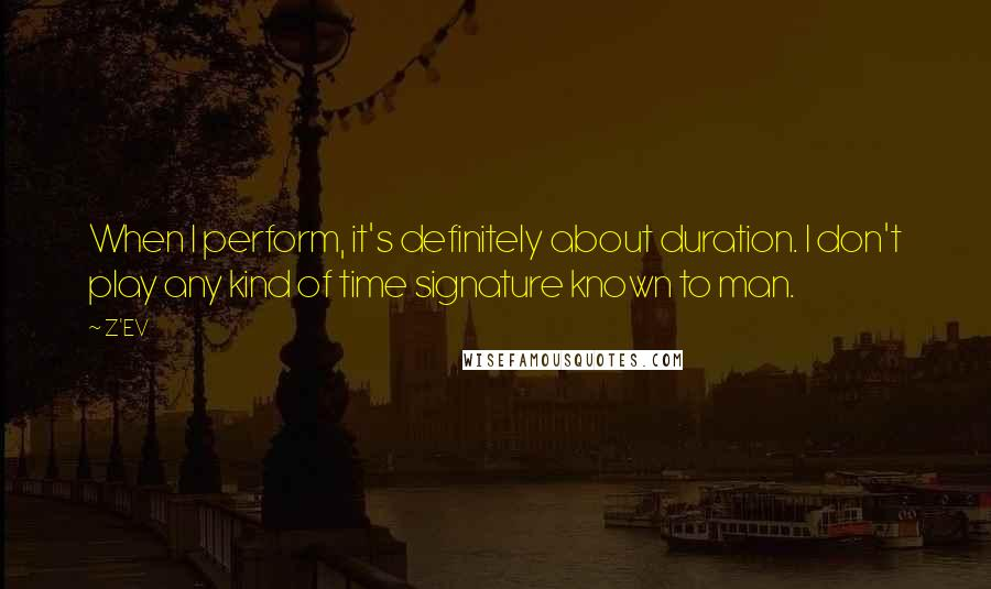 Z'EV quotes: When I perform, it's definitely about duration. I don't play any kind of time signature known to man.