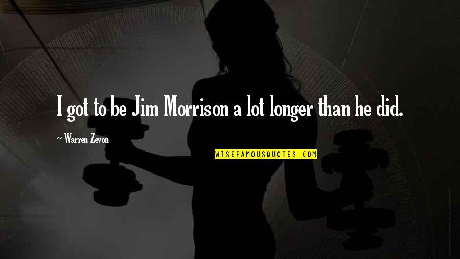 Zevon Quotes By Warren Zevon: I got to be Jim Morrison a lot
