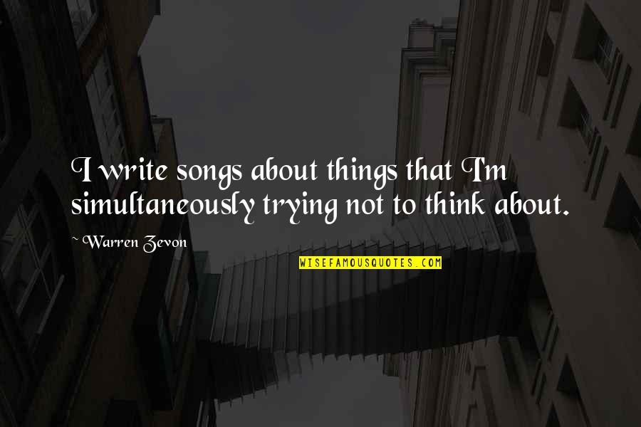 Zevon Quotes By Warren Zevon: I write songs about things that I'm simultaneously