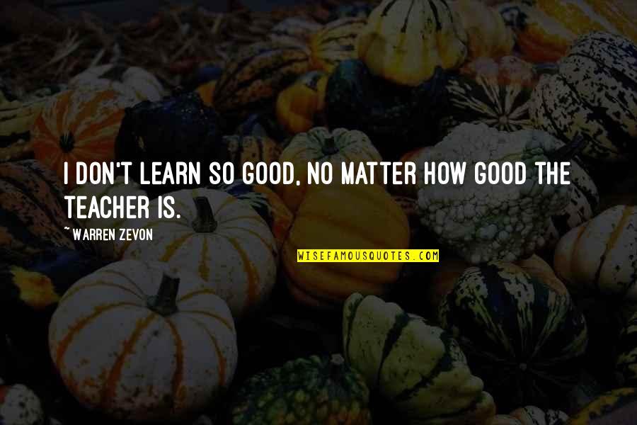 Zevon Quotes By Warren Zevon: I don't learn so good, no matter how