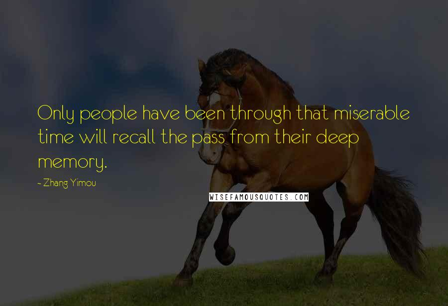 Zhang Yimou quotes: Only people have been through that miserable time will recall the pass from their deep memory.