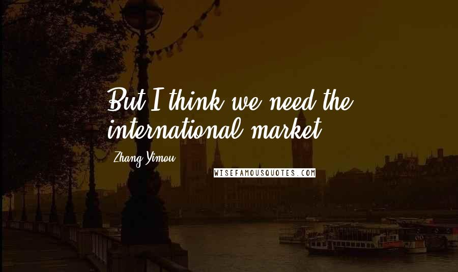 Zhang Yimou quotes: But I think we need the international market.