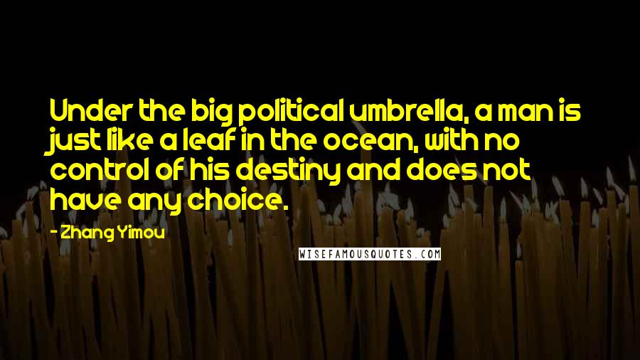 Zhang Yimou quotes: Under the big political umbrella, a man is just like a leaf in the ocean, with no control of his destiny and does not have any choice.