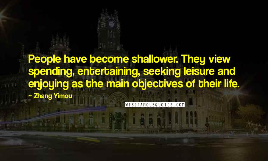 Zhang Yimou quotes: People have become shallower. They view spending, entertaining, seeking leisure and enjoying as the main objectives of their life.