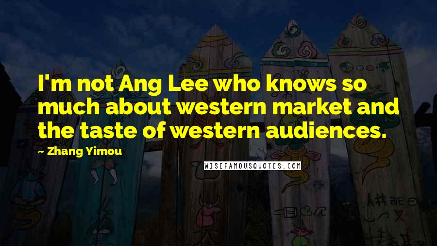 Zhang Yimou quotes: I'm not Ang Lee who knows so much about western market and the taste of western audiences.