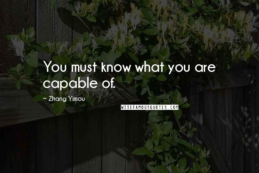 Zhang Yimou quotes: You must know what you are capable of.