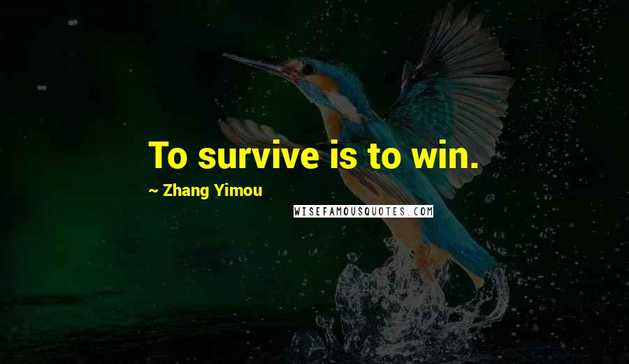 Zhang Yimou quotes: To survive is to win.
