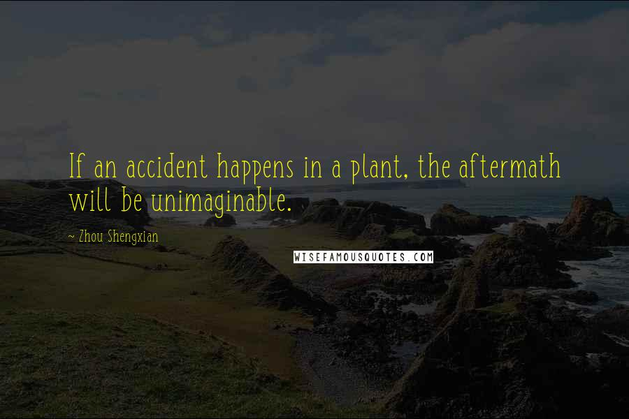 Zhou Shengxian quotes: If an accident happens in a plant, the aftermath will be unimaginable.