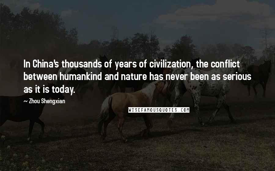 Zhou Shengxian quotes: In China's thousands of years of civilization, the conflict between humankind and nature has never been as serious as it is today.