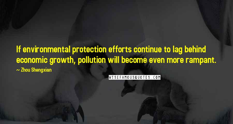 Zhou Shengxian quotes: If environmental protection efforts continue to lag behind economic growth, pollution will become even more rampant.