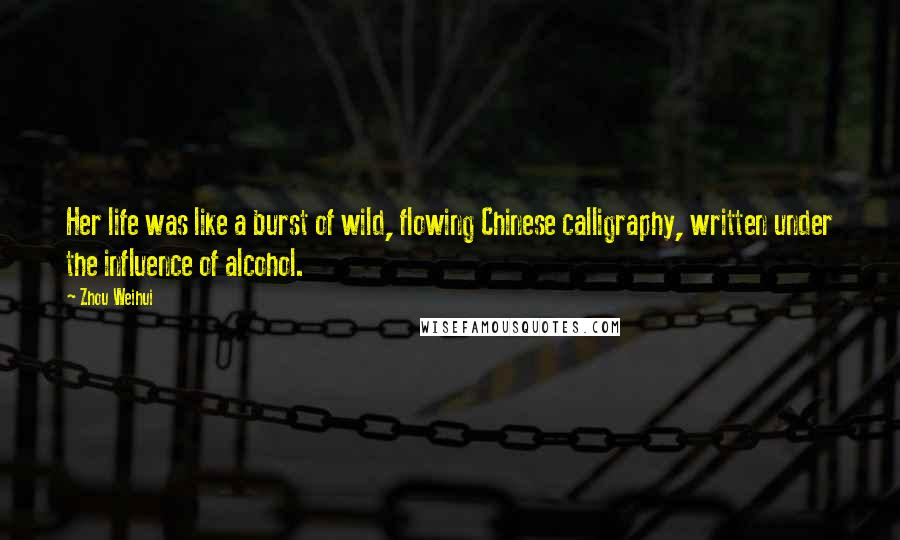 Zhou Weihui quotes: Her life was like a burst of wild, flowing Chinese calligraphy, written under the influence of alcohol.