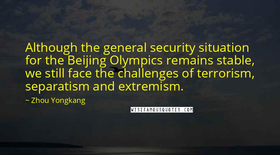 Zhou Yongkang quotes: Although the general security situation for the Beijing Olympics remains stable, we still face the challenges of terrorism, separatism and extremism.