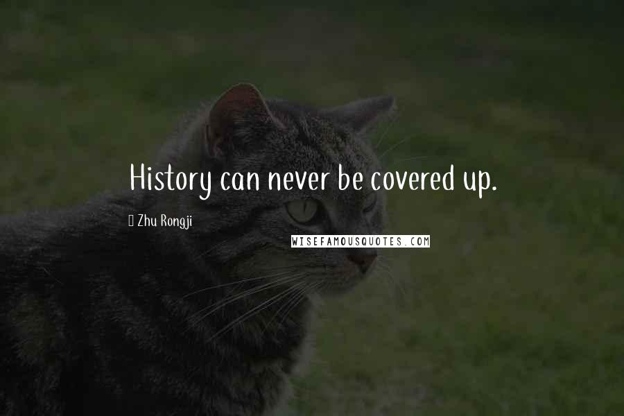 Zhu Rongji quotes: History can never be covered up.