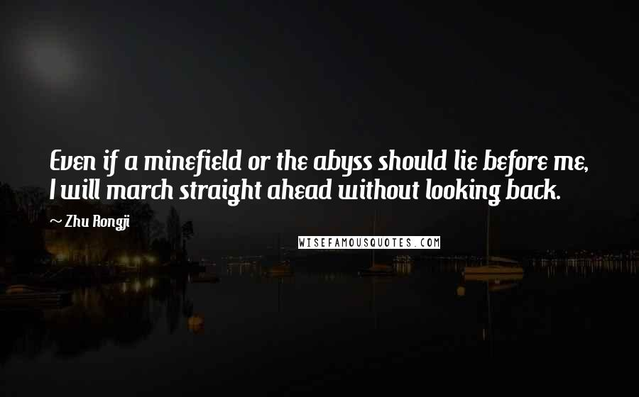 Zhu Rongji quotes: Even if a minefield or the abyss should lie before me, I will march straight ahead without looking back.