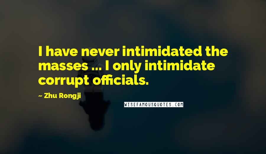 Zhu Rongji quotes: I have never intimidated the masses ... I only intimidate corrupt officials.