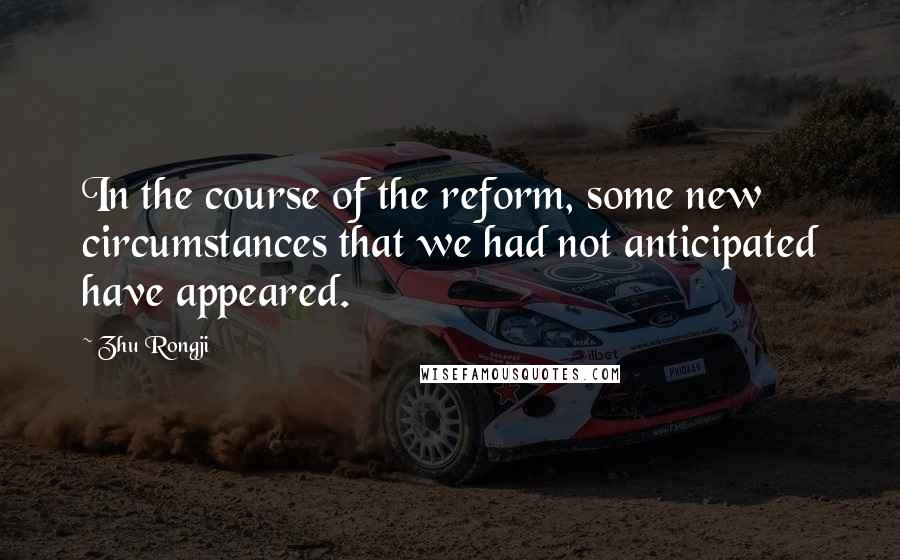 Zhu Rongji quotes: In the course of the reform, some new circumstances that we had not anticipated have appeared.