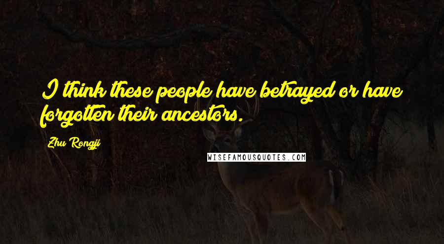 Zhu Rongji quotes: I think these people have betrayed or have forgotten their ancestors.