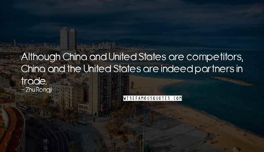 Zhu Rongji quotes: Although China and United States are competitors, China and the United States are indeed partners in trade.
