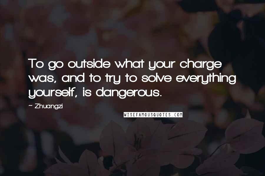 Zhuangzi quotes: To go outside what your charge was, and to try to solve everything yourself, is dangerous.