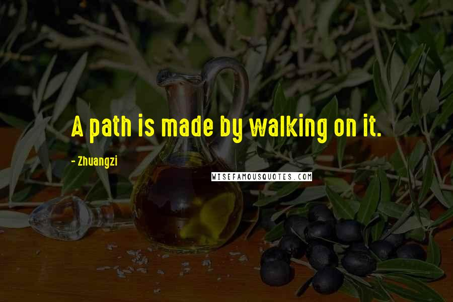 Zhuangzi quotes: A path is made by walking on it.