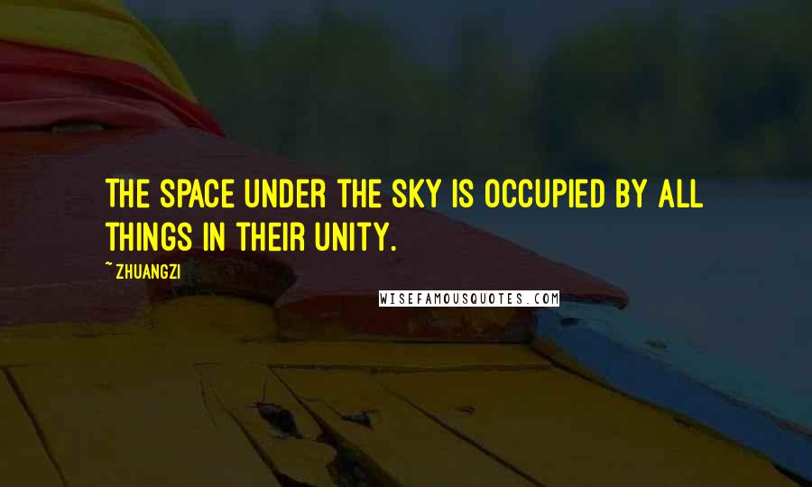 Zhuangzi quotes: The space under the sky is occupied by all things in their unity.