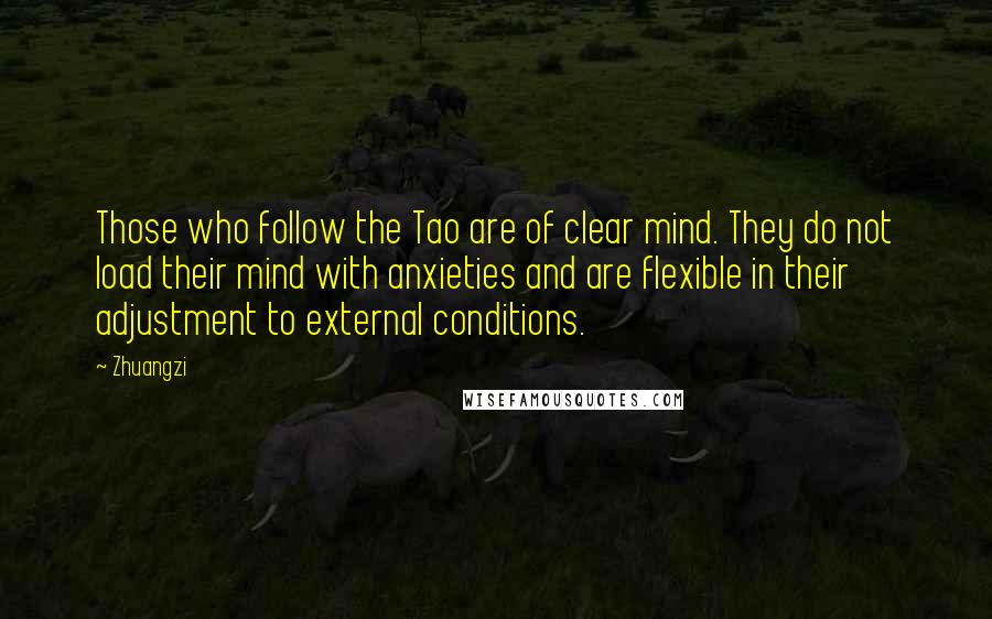Zhuangzi quotes: Those who follow the Tao are of clear mind. They do not load their mind with anxieties and are flexible in their adjustment to external conditions.