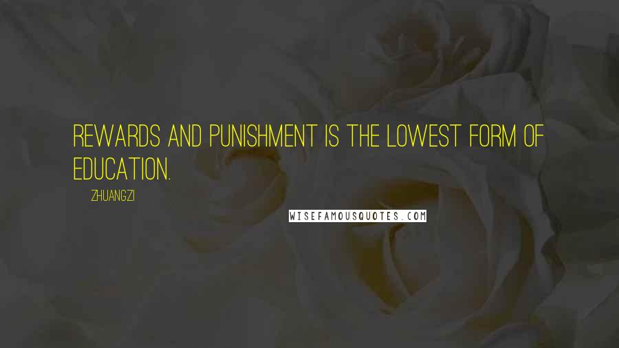 Zhuangzi quotes: Rewards and punishment is the lowest form of education.