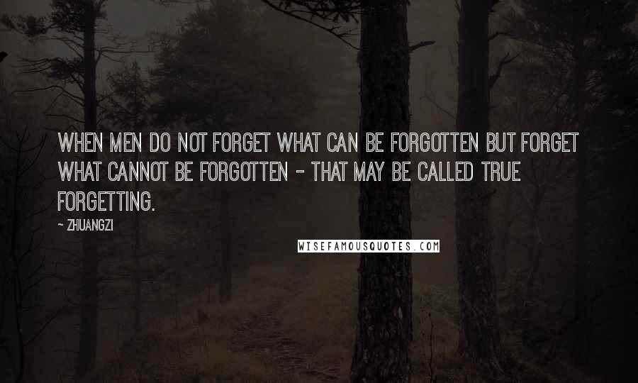 Zhuangzi quotes: When men do not forget what can be forgotten but forget what cannot be forgotten - that may be called true forgetting.