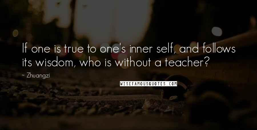 Zhuangzi quotes: If one is true to one's inner self, and follows its wisdom, who is without a teacher?