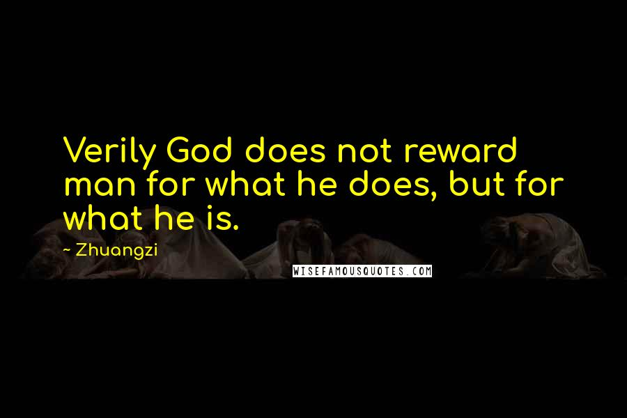Zhuangzi quotes: Verily God does not reward man for what he does, but for what he is.