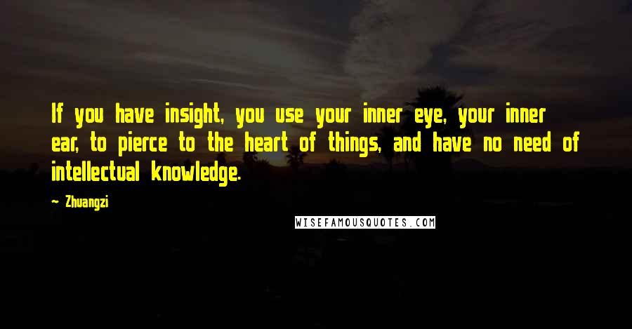 Zhuangzi quotes: If you have insight, you use your inner eye, your inner ear, to pierce to the heart of things, and have no need of intellectual knowledge.