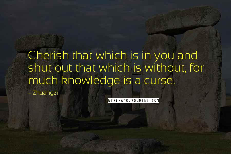 Zhuangzi quotes: Cherish that which is in you and shut out that which is without, for much knowledge is a curse.