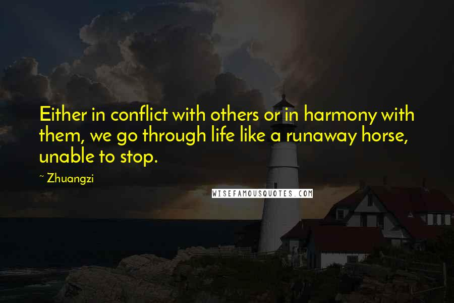 Zhuangzi quotes: Either in conflict with others or in harmony with them, we go through life like a runaway horse, unable to stop.