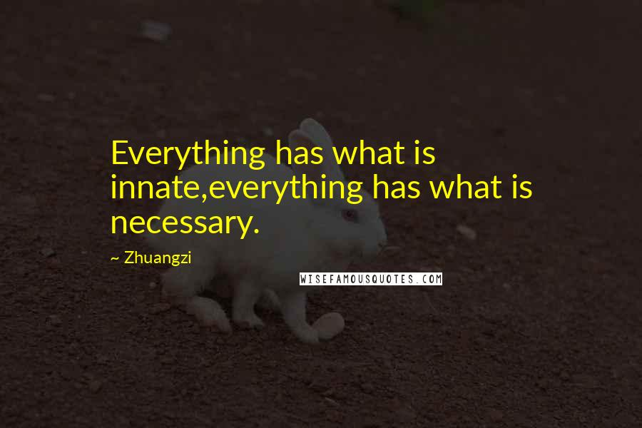 Zhuangzi quotes: Everything has what is innate,everything has what is necessary.