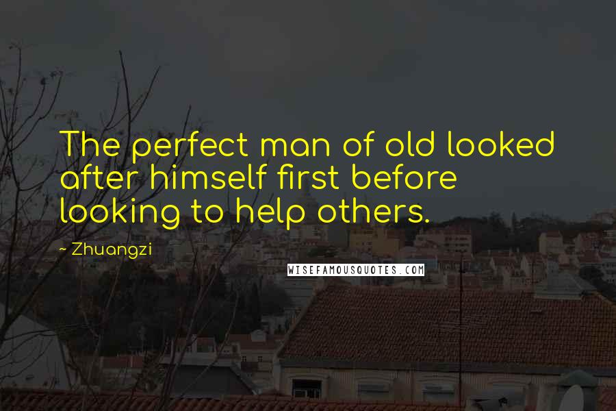 Zhuangzi quotes: The perfect man of old looked after himself first before looking to help others.