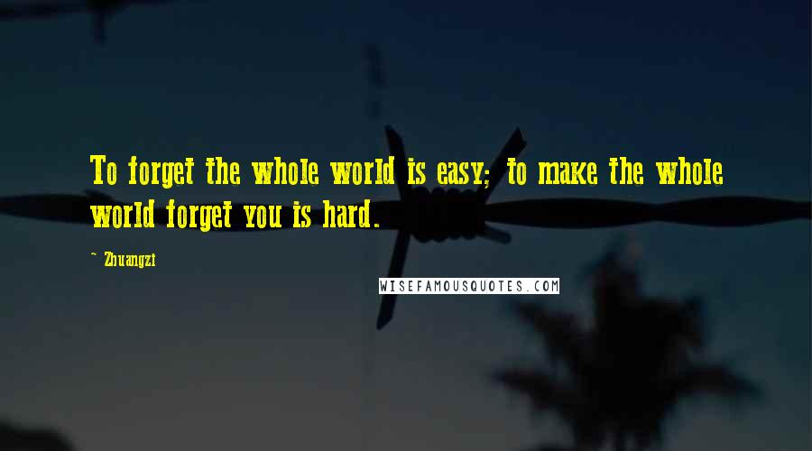 Zhuangzi quotes: To forget the whole world is easy; to make the whole world forget you is hard.