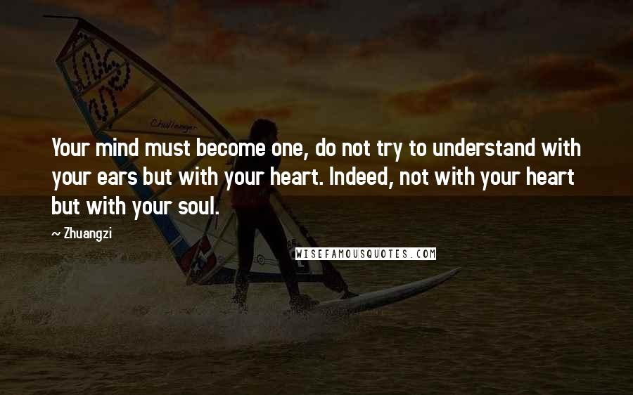 Zhuangzi quotes: Your mind must become one, do not try to understand with your ears but with your heart. Indeed, not with your heart but with your soul.