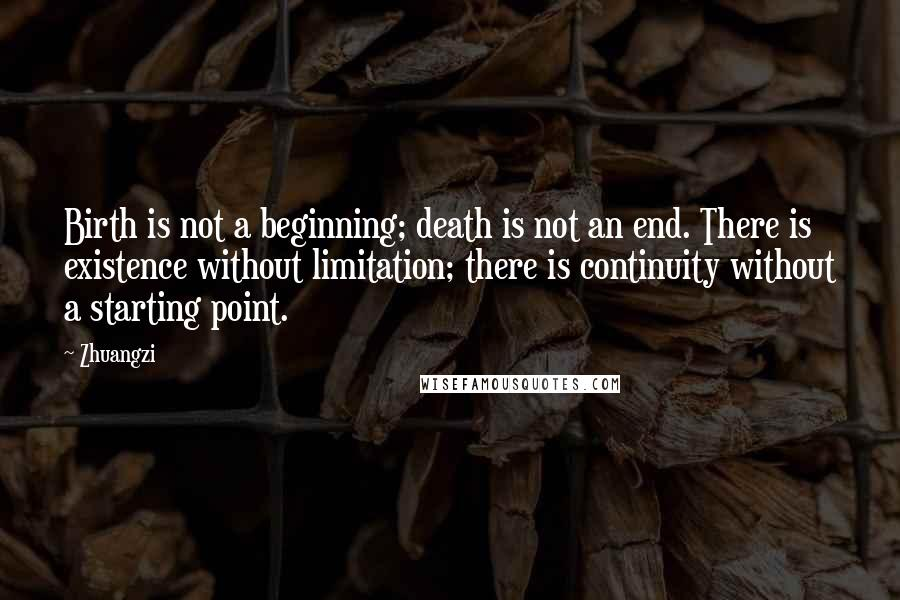 Zhuangzi quotes: Birth is not a beginning; death is not an end. There is existence without limitation; there is continuity without a starting point.