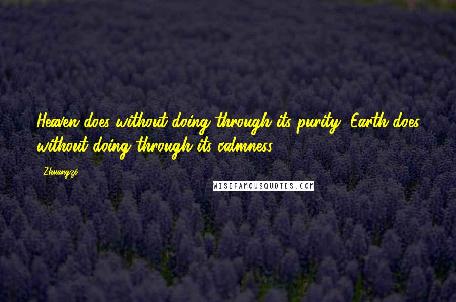 Zhuangzi quotes: Heaven does without doing through its purity, Earth does without doing through its calmness.