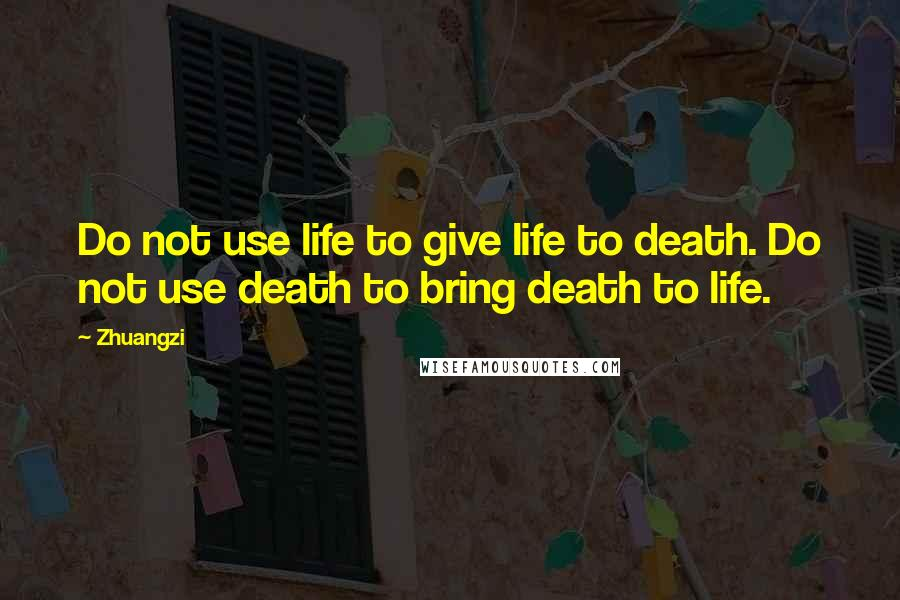 Zhuangzi quotes: Do not use life to give life to death. Do not use death to bring death to life.