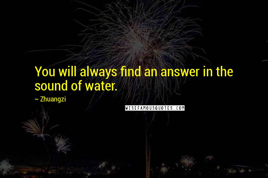 Zhuangzi quotes: You will always find an answer in the sound of water.