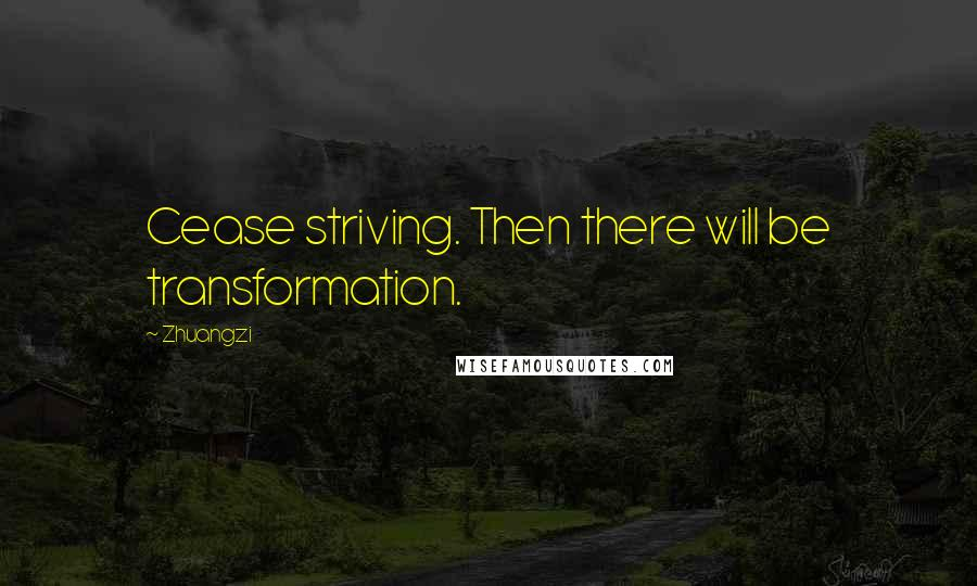 Zhuangzi quotes: Cease striving. Then there will be transformation.