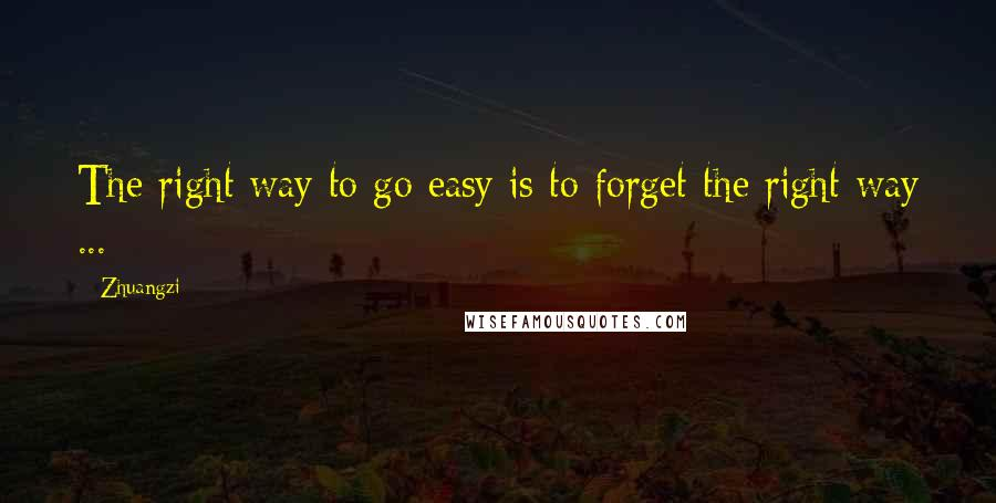 Zhuangzi quotes: The right way to go easy is to forget the right way ...