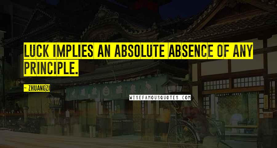 Zhuangzi quotes: Luck implies an absolute absence of any principle.