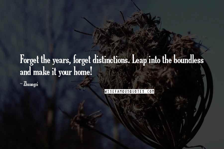 Zhuangzi quotes: Forget the years, forget distinctions. Leap into the boundless and make it your home!