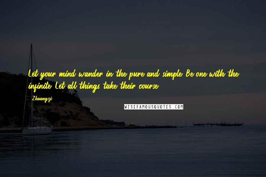 Zhuangzi quotes: Let your mind wander in the pure and simple. Be one with the infinite. Let all things take their course.