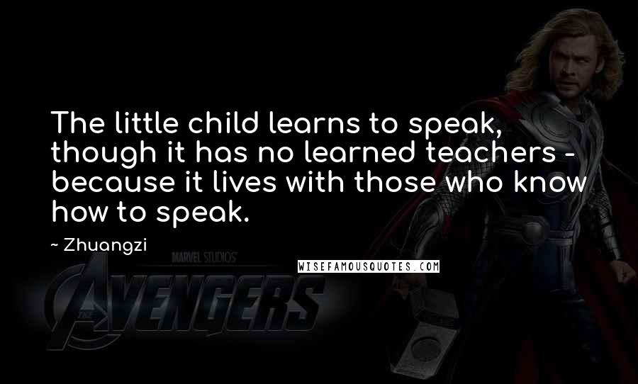 Zhuangzi quotes: The little child learns to speak, though it has no learned teachers - because it lives with those who know how to speak.
